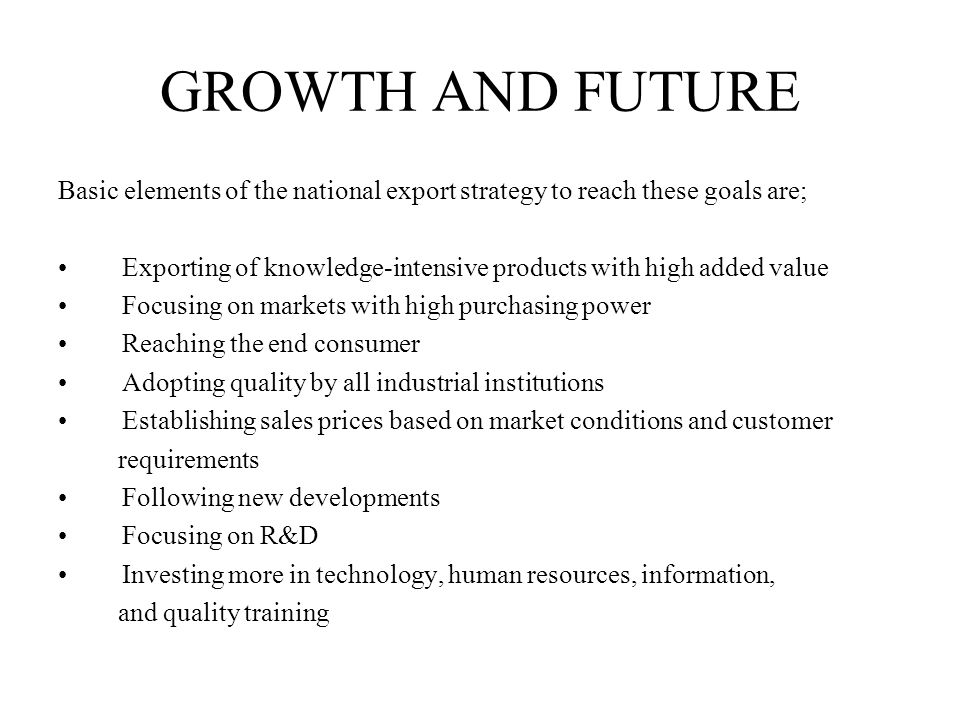 GROWTH AND FUTURE Basic elements of the national export strategy to reach these goals are; Exporting of knowledge-intensive products with high added value Focusing on markets with high purchasing power Reaching the end consumer Adopting quality by all industrial institutions Establishing sales prices based on market conditions and customer requirements Following new developments Focusing on R&D Investing more in technology, human resources, information, and quality training