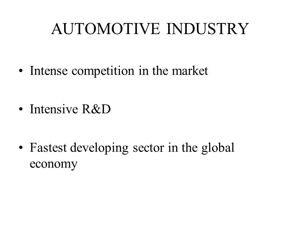 AUTOMOTIVE INDUSTRY Intense competition in the market Intensive R&D Fastest developing sector in the global economy
