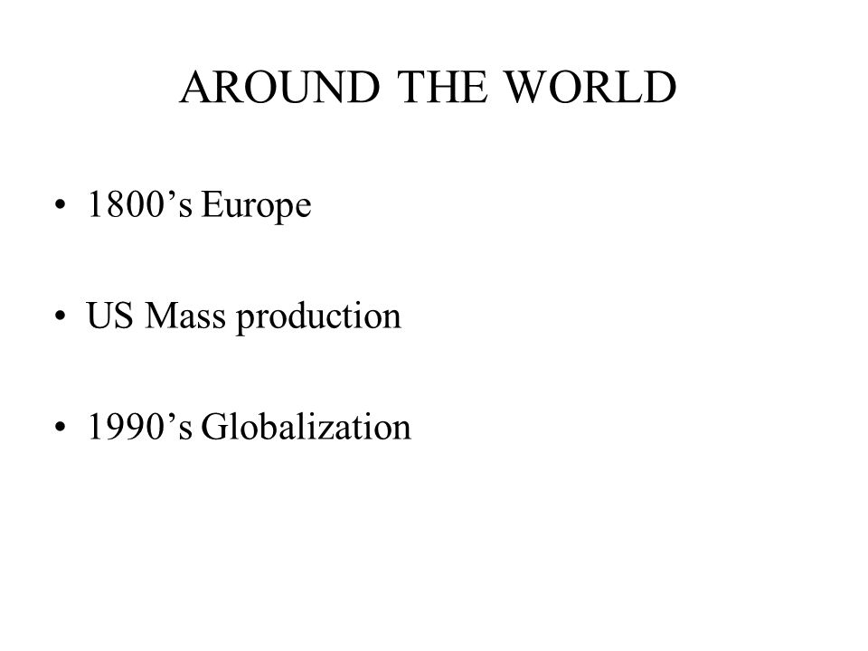 AROUND THE WORLD 1800s Europe US Mass production 1990s Globalization