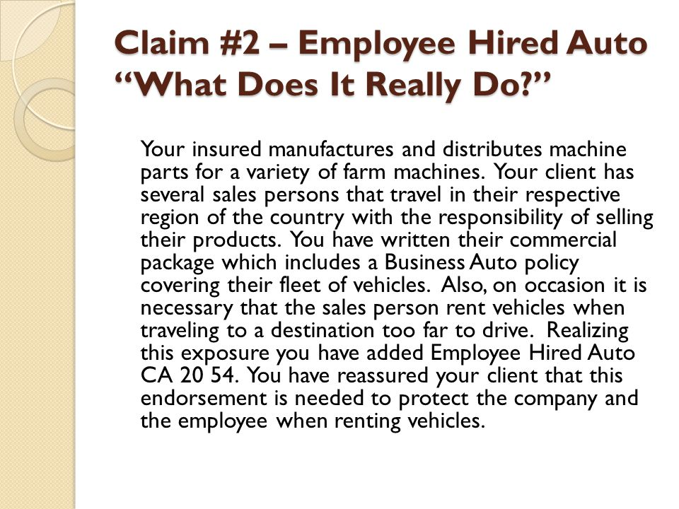Claim #2 – Employee Hired Auto What Does It Really Do? Your insured manufactures and distributes machine parts for a variety of farm machines. Your cl