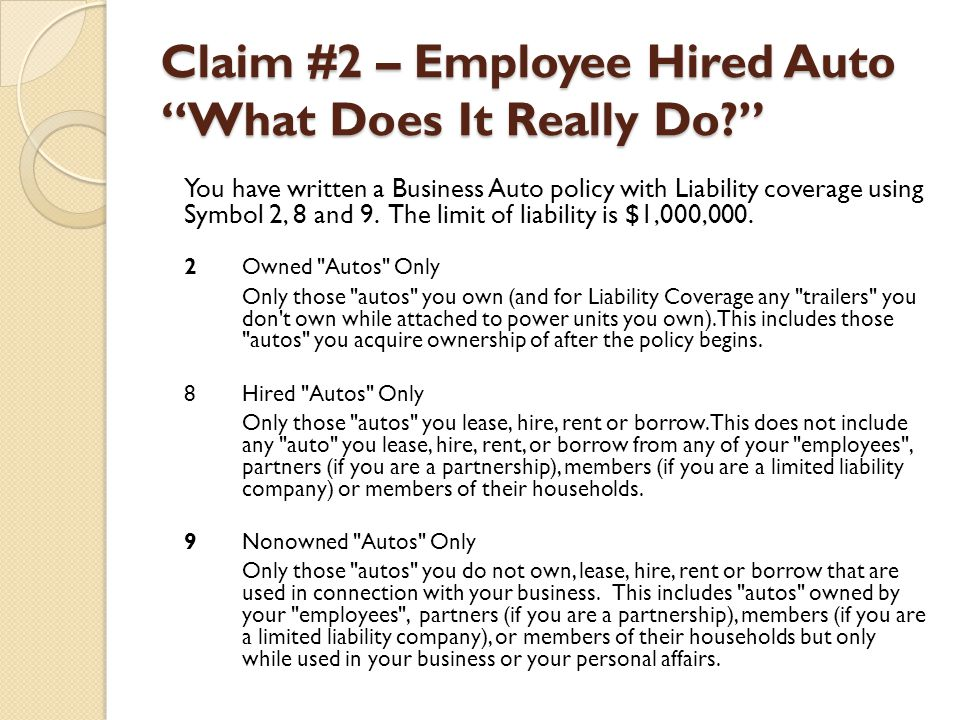 Claim #2 – Employee Hired Auto What Does It Really Do? You have written a Business Auto policy with Liability coverage using Symbol 2, 8 and 9. The li