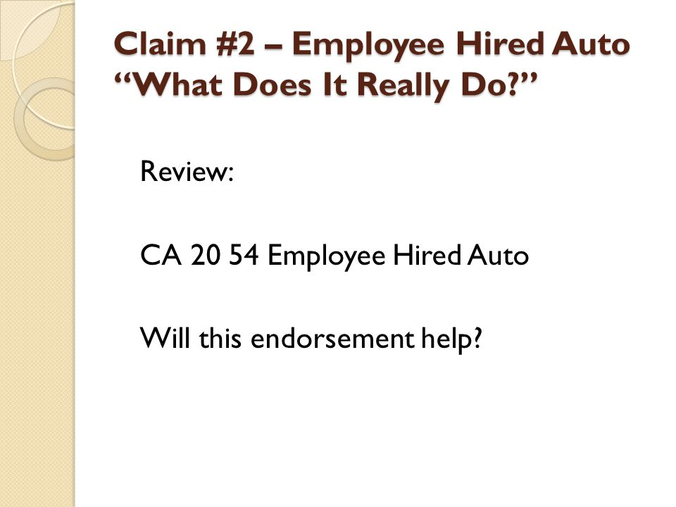 Claim #2 – Employee Hired Auto What Does It Really Do? Review: CA 20 54 Employee Hired Auto Will this endorsement help?