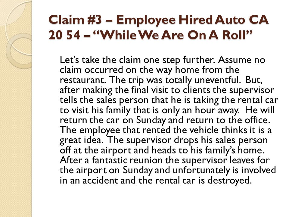 Claim #3 – Employee Hired Auto CA 20 54 – While We Are On A Roll Lets take the claim one step further. Assume no claim occurred on the way home from t