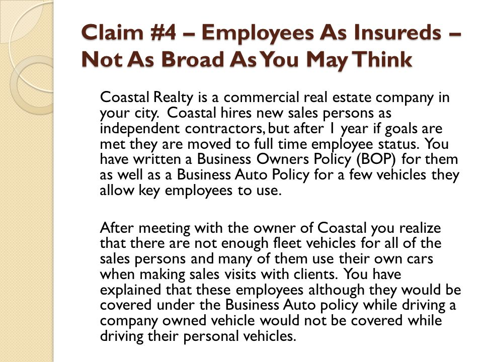 Claim #4 – Employees As Insureds – Not As Broad As You May Think Coastal Realty is a commercial real estate company in your city. Coastal hires new sa