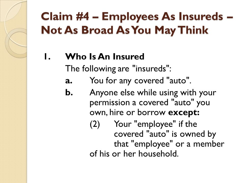 Claim #4 – Employees As Insureds – Not As Broad As You May Think 1.Who Is An Insured The following are