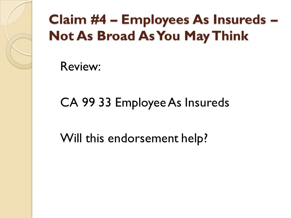 Claim #4 – Employees As Insureds – Not As Broad As You May Think Review: CA 99 33 Employee As Insureds Will this endorsement help?