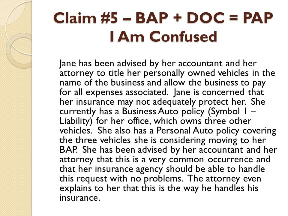 Claim #5 – BAP + DOC = PAP I Am Confused Jane has been advised by her accountant and her attorney to title her personally owned vehicles in the name o