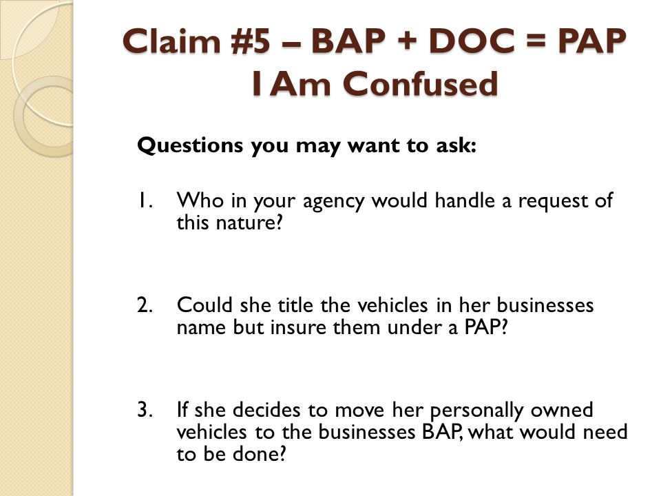 Claim #5 – BAP + DOC = PAP I Am Confused Questions you may want to ask: 1.Who in your agency would handle a request of this nature? 2.Could she title