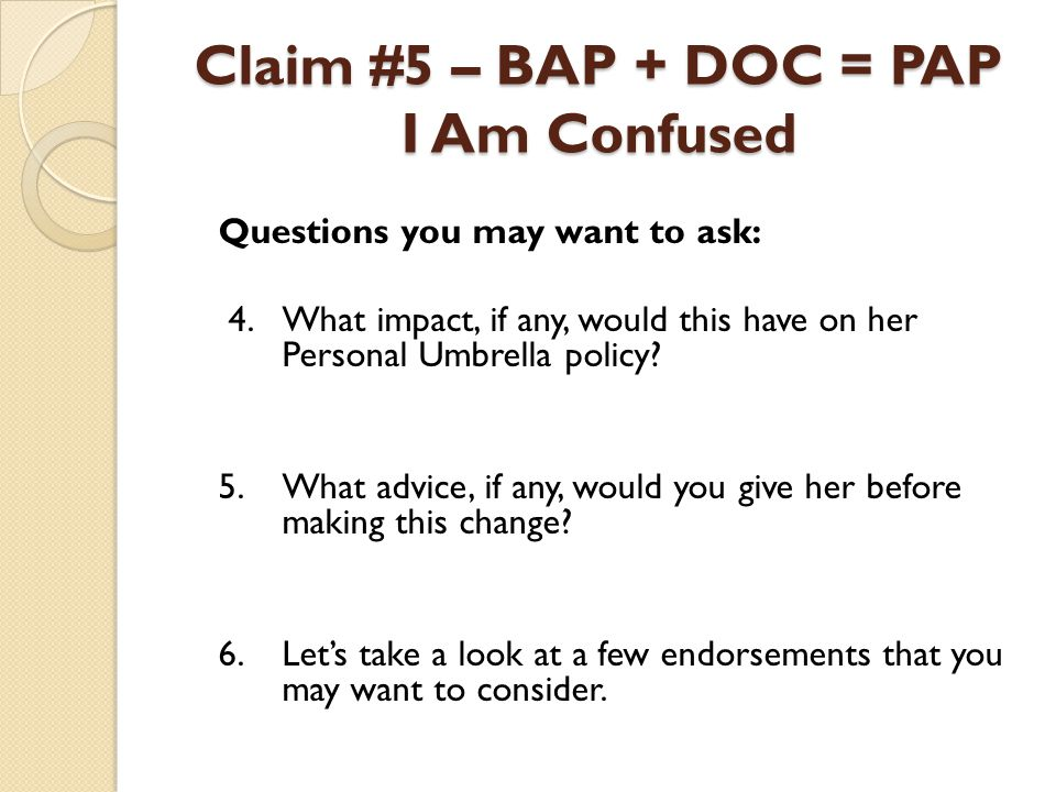 Claim #5 – BAP + DOC = PAP I Am Confused Questions you may want to ask: 4.What impact, if any, would this have on her Personal Umbrella policy? 5.What