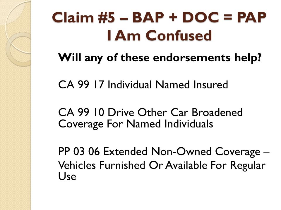 Claim #5 – BAP + DOC = PAP I Am Confused Will any of these endorsements help? CA 99 17 Individual Named Insured CA 99 10 Drive Other Car Broadened Cov
