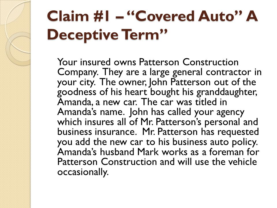 Claim #1 – Covered Auto A Deceptive Term Your insured owns Patterson Construction Company. They are a large general contractor in your city. The owner