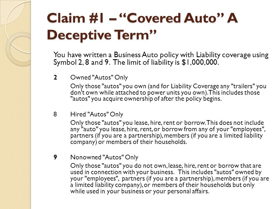 Claim #1 – Covered Auto A Deceptive Term You have written a Business Auto policy with Liability coverage using Symbol 2, 8 and 9. The limit of liabili