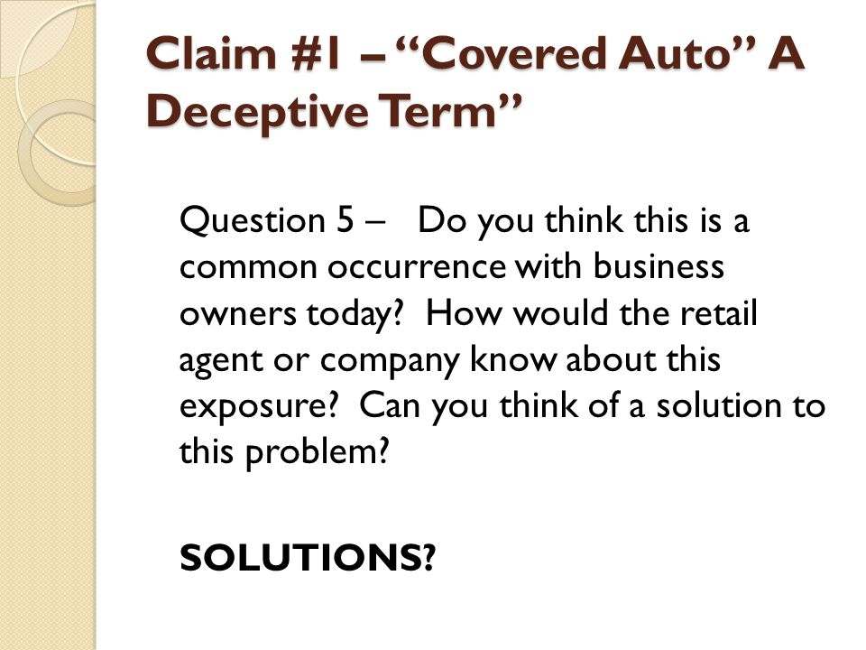 Claim #1 – Covered Auto A Deceptive Term Review: CA 99 16 Hired Autos Specified As Covered Autos You Own Will this endorsement help?