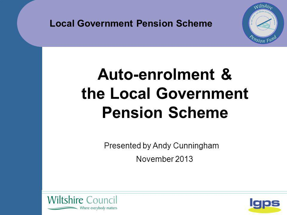 Local Government Pension Scheme November 2013 Auto-enrolment & the Local Government Pension Scheme Presented by Andy Cunningham