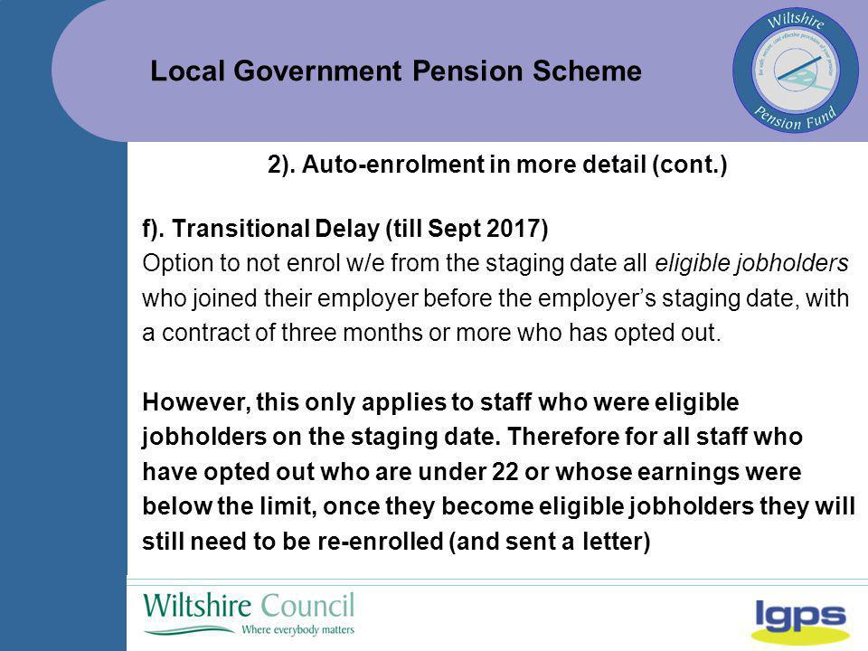 Local Government Pension Scheme f). Transitional Delay (till Sept 2017) Option to not enrol w/e from the staging date all eligible jobholders who join