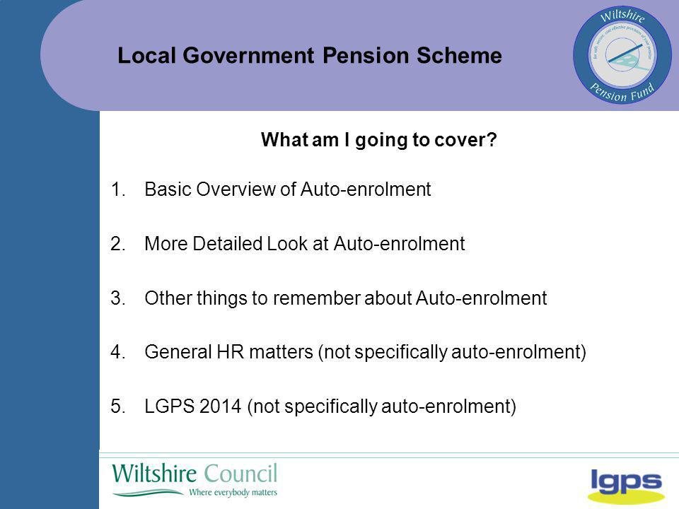 Local Government Pension Scheme What am I going to cover? 1.Basic Overview of Auto-enrolment 2.More Detailed Look at Auto-enrolment 3.Other things to