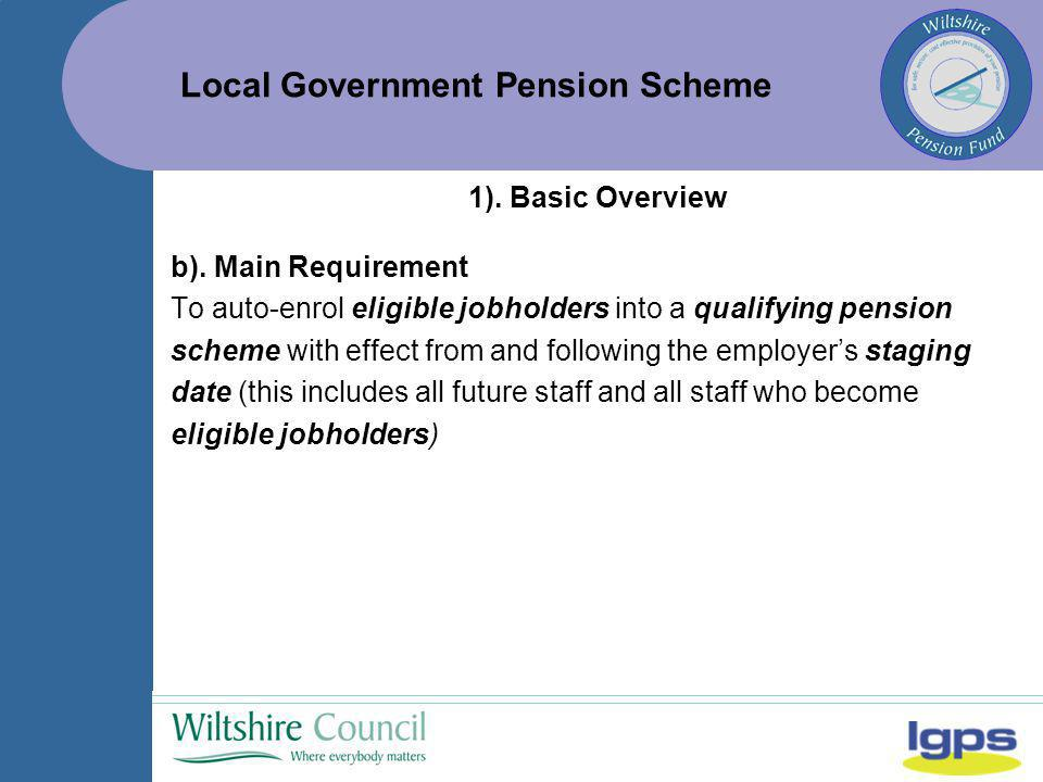 Local Government Pension Scheme 1). Basic Overview b). Main Requirement To auto-enrol eligible jobholders into a qualifying pension scheme with effect