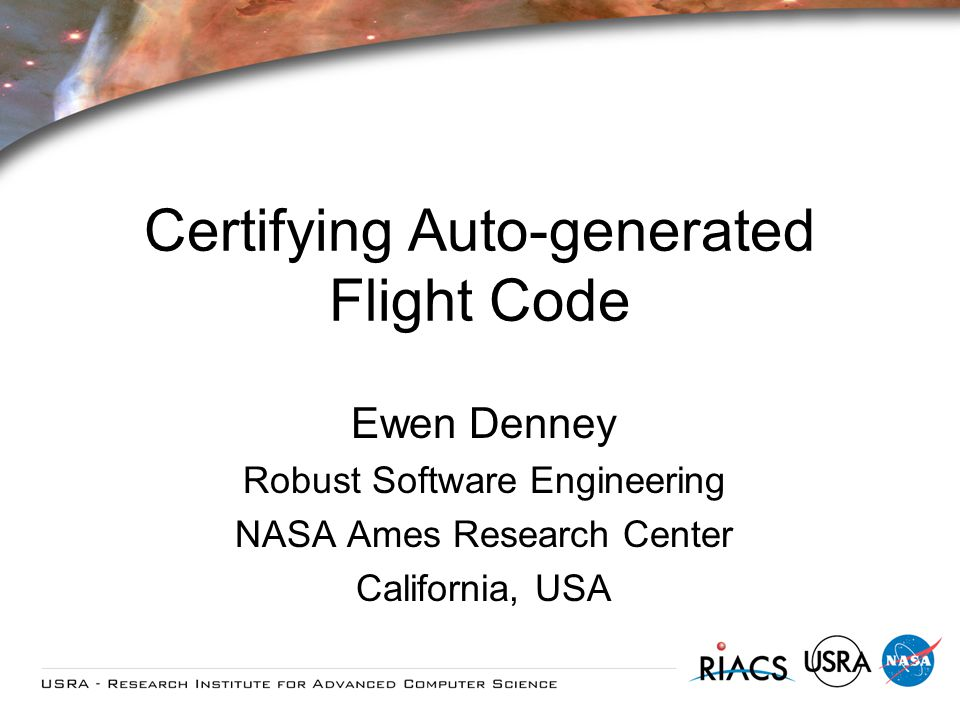 Certifying Auto-generated Flight Code Ewen Denney Robust Software Engineering NASA Ames Research Center California, USA