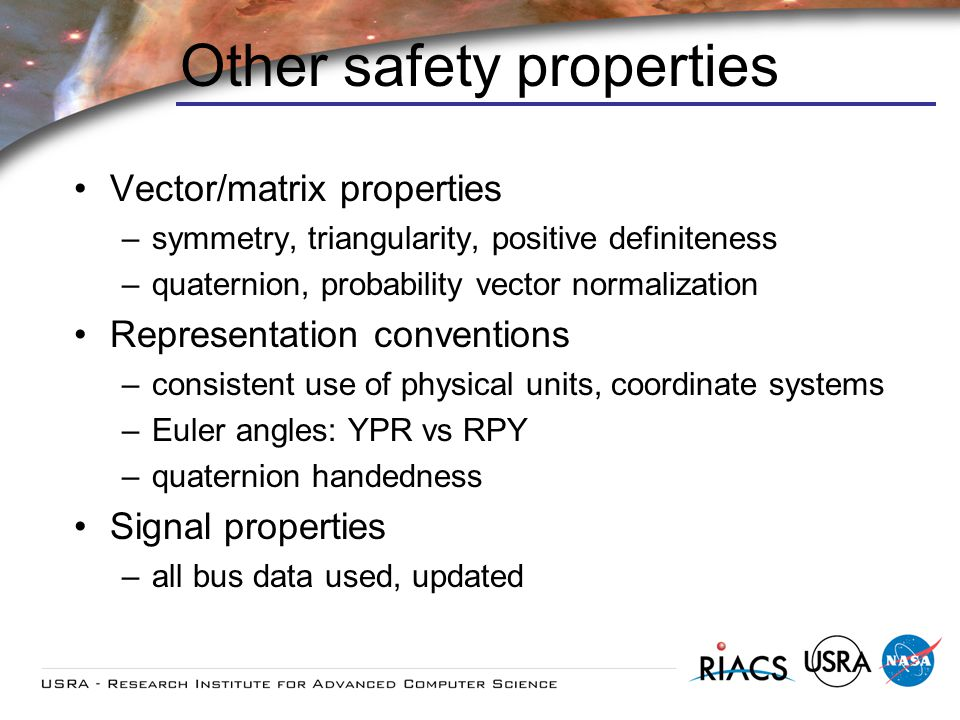 Other safety properties Vector/matrix properties –symmetry, triangularity, positive definiteness –quaternion, probability vector normalization Representation conventions –consistent use of physical units, coordinate systems –Euler angles: YPR vs RPY –quaternion handedness Signal properties –all bus data used, updated