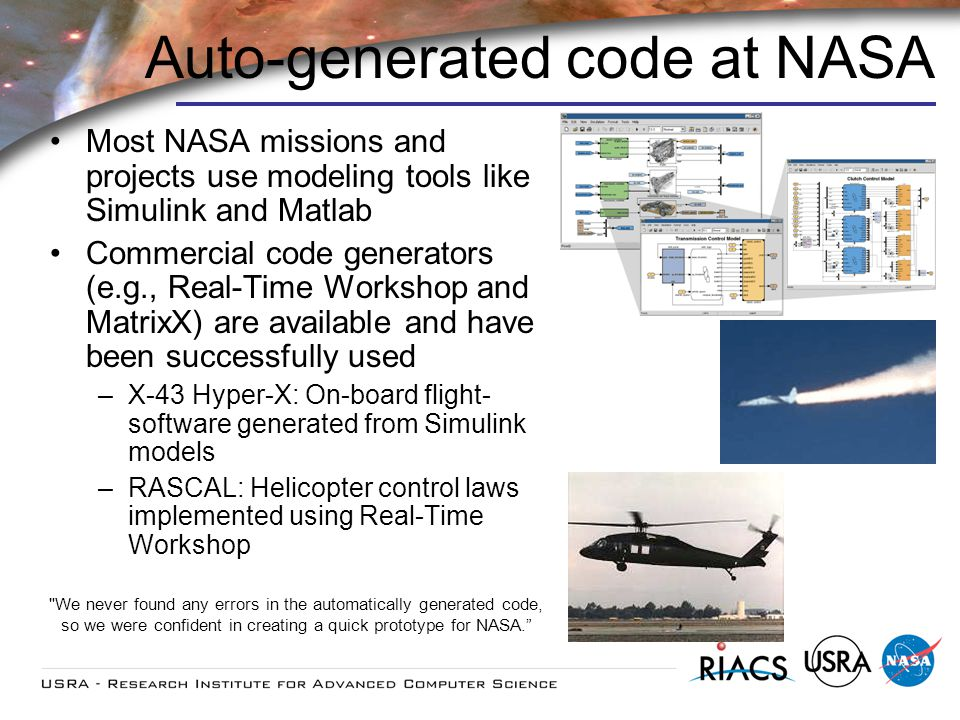 Auto-generated code at NASA Most NASA missions and projects use modeling tools like Simulink and Matlab Commercial code generators (e.g., Real-Time Workshop and MatrixX) are available and have been successfully used –X-43 Hyper-X: On-board flight- software generated from Simulink models –RASCAL: Helicopter control laws implemented using Real-Time Workshop We never found any errors in the automatically generated code, so we were confident in creating a quick prototype for NASA.