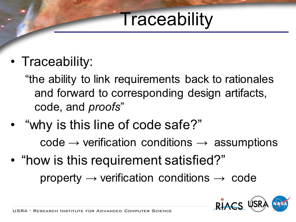Traceability Traceability: the ability to link requirements back to rationales and forward to corresponding design artifacts, code, and proofs why is this line of code safe.