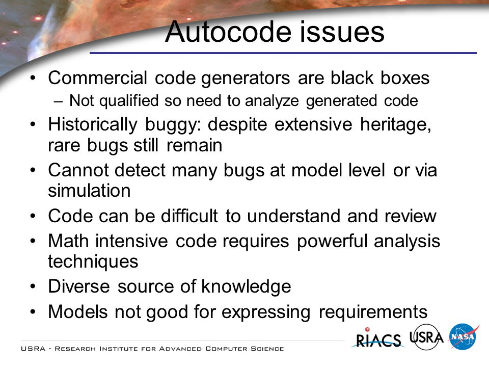 Autocode issues Commercial code generators are black boxes –Not qualified so need to analyze generated code Historically buggy: despite extensive heritage, rare bugs still remain Cannot detect many bugs at model level or via simulation Code can be difficult to understand and review Math intensive code requires powerful analysis techniques Diverse source of knowledge Models not good for expressing requirements