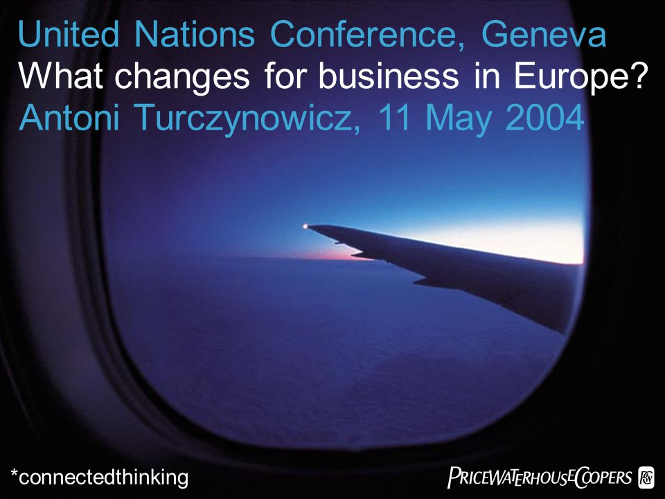 *connectedthinking United Nations Conference, Geneva What changes for business in Europe? Antoni Turczynowicz, 11 May 2004
