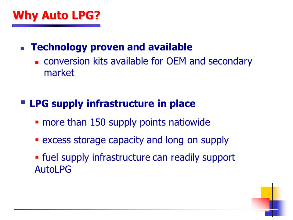 Technology proven and available conversion kits available for OEM and secondary market Why Auto LPG? LPG supply infrastructure in place more than 150