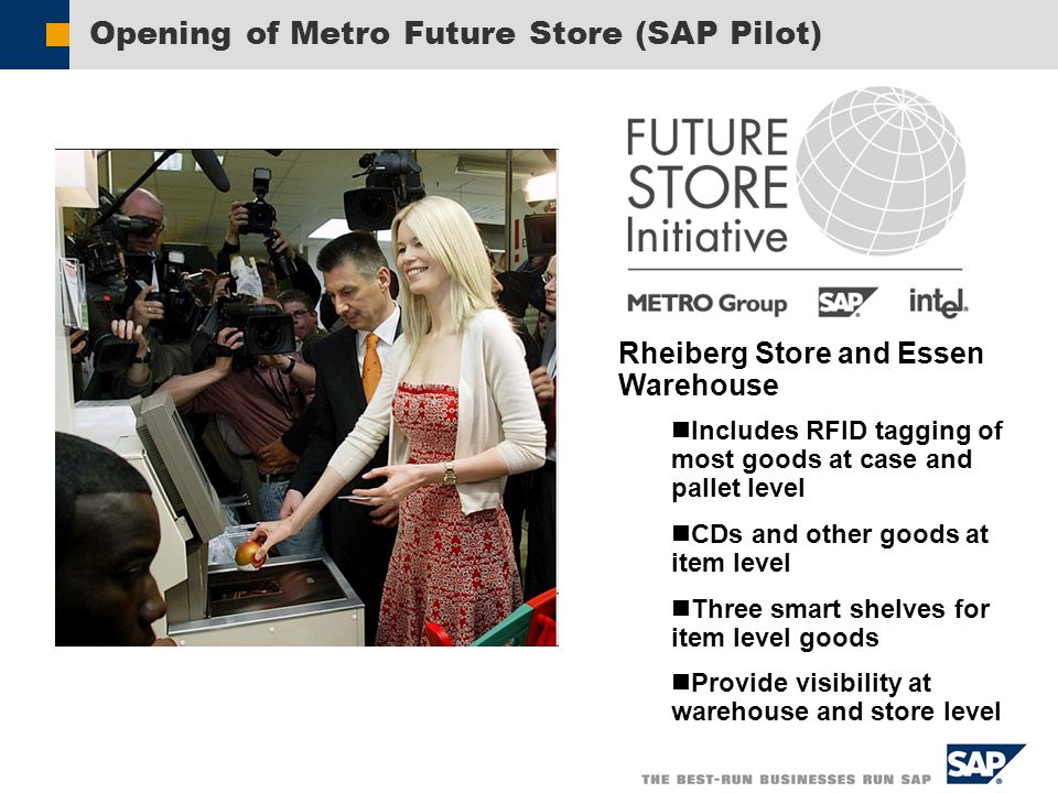 Opening of Metro Future Store (SAP Pilot) Rheiberg Store and Essen Warehouse Includes RFID tagging of most goods at case and pallet level CDs and other goods at item level Three smart shelves for item level goods Provide visibility at warehouse and store level