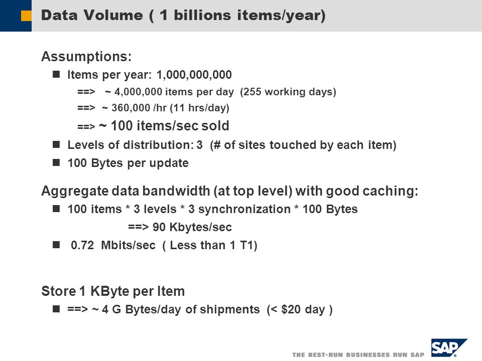 Data Volume ( 1 billions items/year) Assumptions: Items per year: 1,000,000,000 ==> ~ 4,000,000 items per day (255 working days) ==> ~ 360,000 /hr (11 hrs/day) ==> ~ 100 items/sec sold Levels of distribution: 3 (# of sites touched by each item) 100 Bytes per update Aggregate data bandwidth (at top level) with good caching: 100 items * 3 levels * 3 synchronization * 100 Bytes ==> 90 Kbytes/sec 0.72 Mbits/sec ( Less than 1 T1) Store 1 KByte per Item ==> ~ 4 G Bytes/day of shipments (< $20 day )