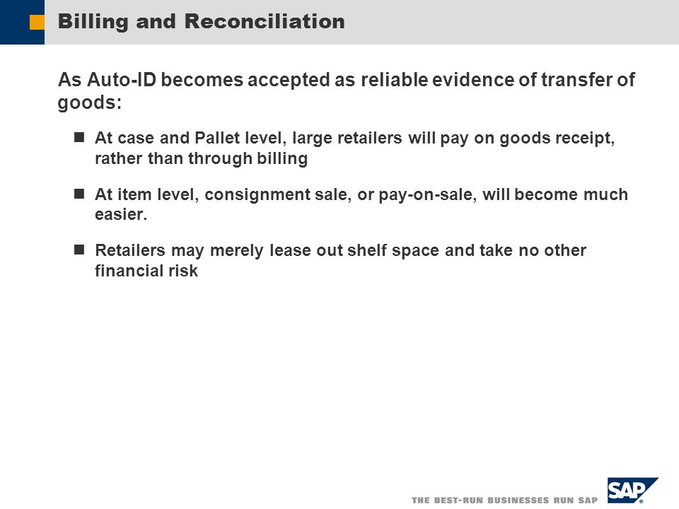 Billing and Reconciliation As Auto-ID becomes accepted as reliable evidence of transfer of goods: At case and Pallet level, large retailers will pay on goods receipt, rather than through billing At item level, consignment sale, or pay-on-sale, will become much easier.