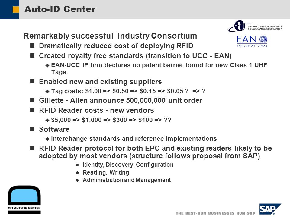 Auto-ID Center Remarkably successful Industry Consortium Dramatically reduced cost of deploying RFID Created royalty free standards (transition to UCC - EAN) EAN-UCC IP firm declares no patent barrier found for new Class 1 UHF Tags Enabled new and existing suppliers Tag costs: $1.00 => $0.50 => $0.15 => $0.05 .