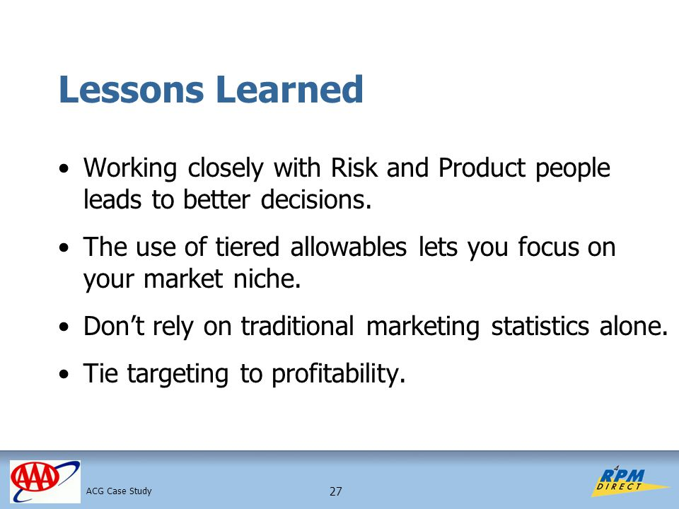 27 Lessons Learned Working closely with Risk and Product people leads to better decisions. The use of tiered allowables lets you focus on your market