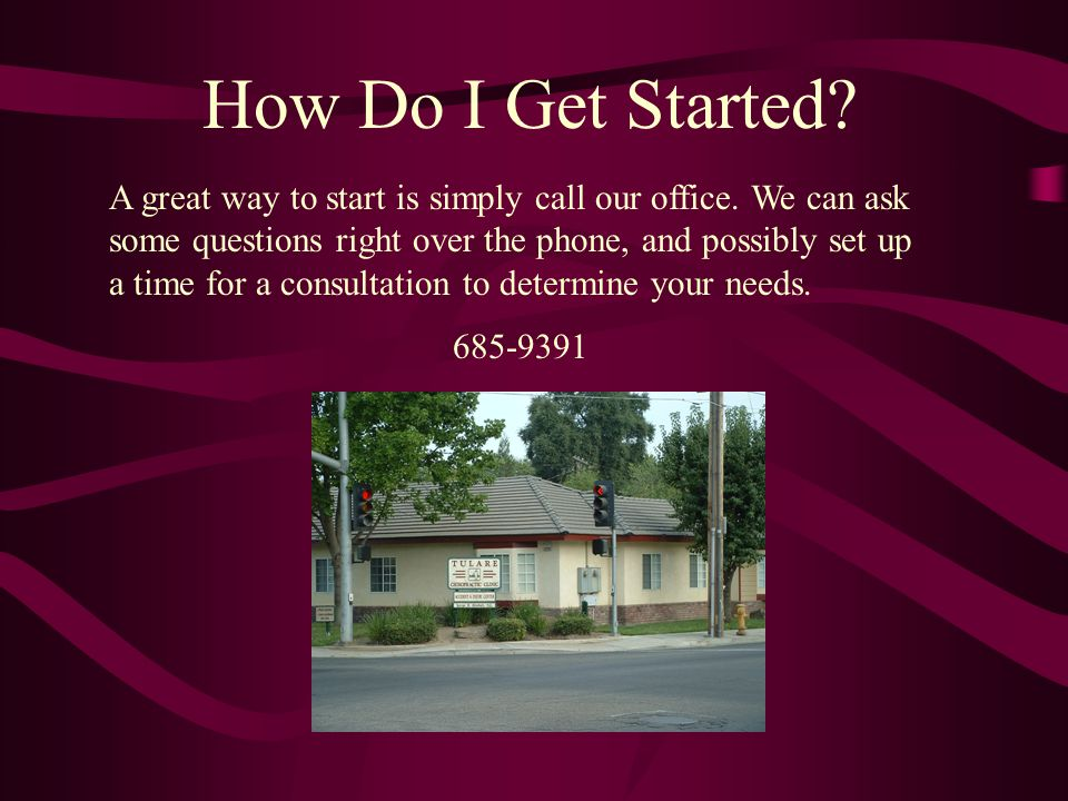 How Do I Get Started? A great way to start is simply call our office. We can ask some questions right over the phone, and possibly set up a time for a