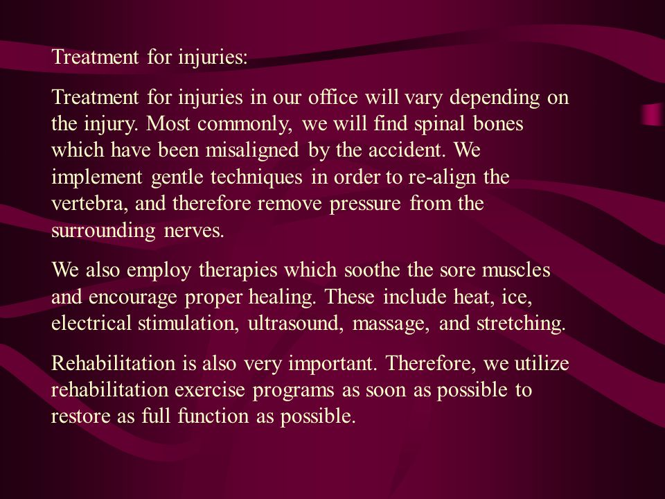 Treatment for injuries: Treatment for injuries in our office will vary depending on the injury. Most commonly, we will find spinal bones which have be