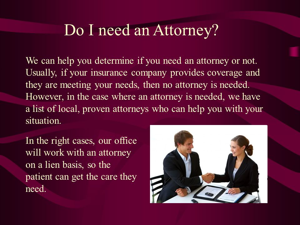 Do I need an Attorney? We can help you determine if you need an attorney or not. Usually, if your insurance company provides coverage and they are mee