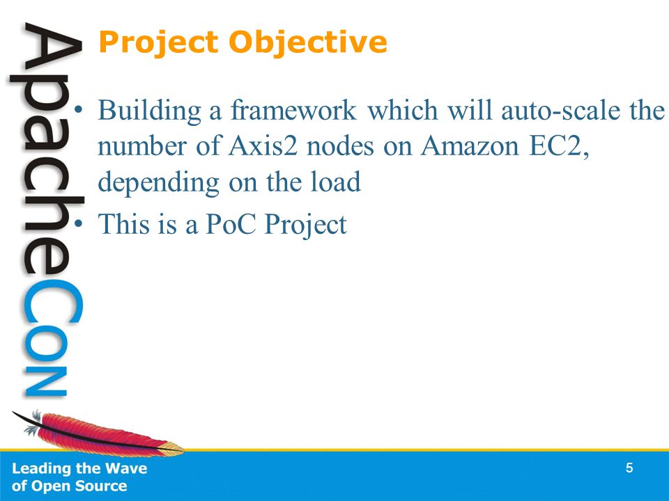 5 Project Objective Building a framework which will auto-scale the number of Axis2 nodes on Amazon EC2, depending on the load This is a PoC Project