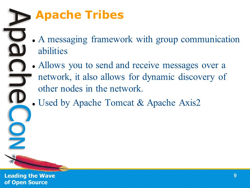 9 Apache Tribes A messaging framework with group communication abilities Allows you to send and receive messages over a network, it also allows for dynamic discovery of other nodes in the network.