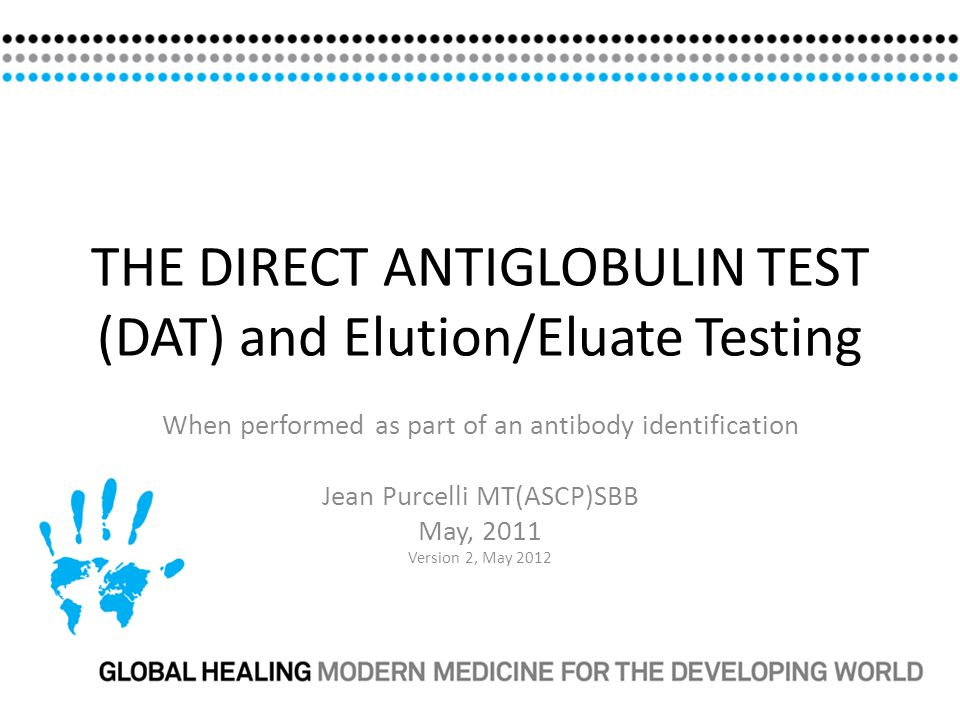 THE DIRECT ANTIGLOBULIN TEST (DAT) and Elution/Eluate Testing When performed as part of an antibody identification Jean Purcelli MT(ASCP)SBB May, 2011