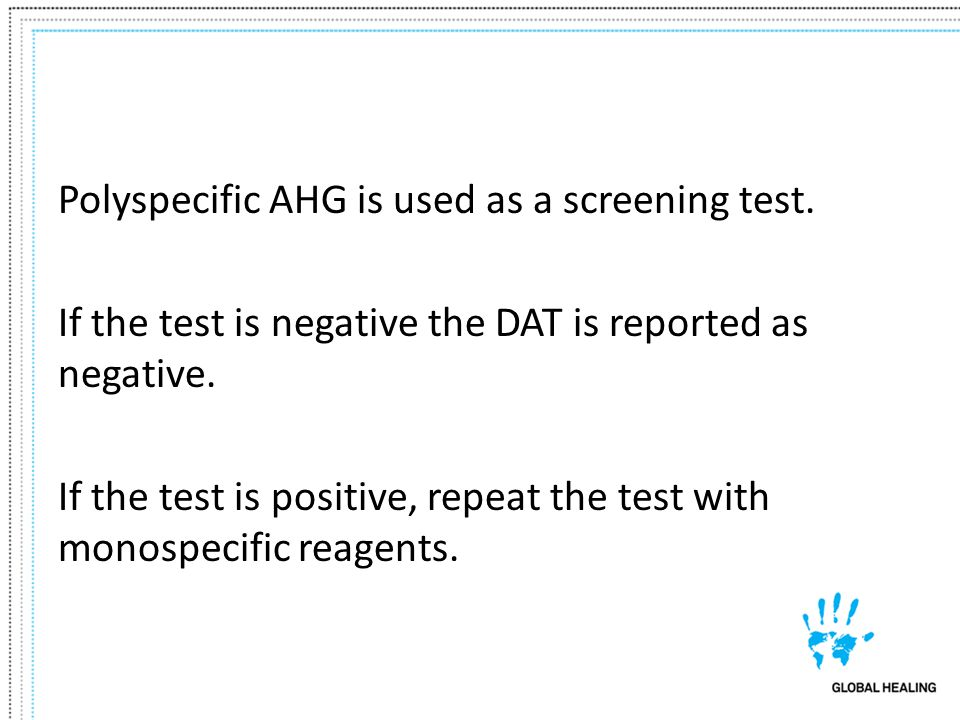 Polyspecific AHG is used as a screening test. If the test is negative the DAT is reported as negative. If the test is positive, repeat the test with m