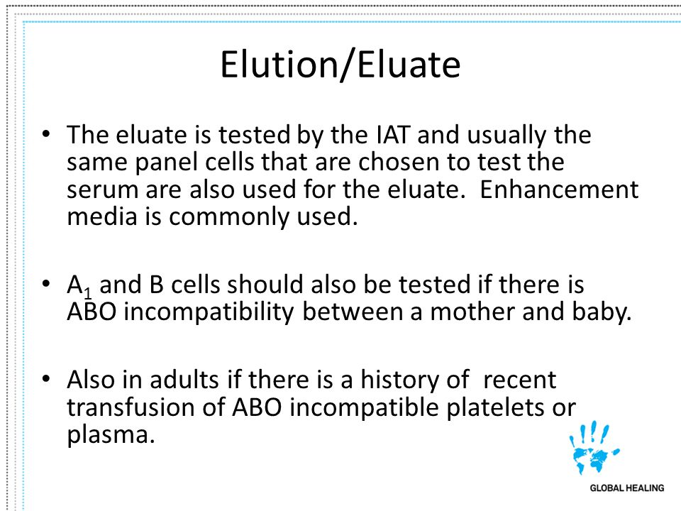 Elution/Eluate The eluate is tested by the IAT and usually the same panel cells that are chosen to test the serum are also used for the eluate. Enhanc