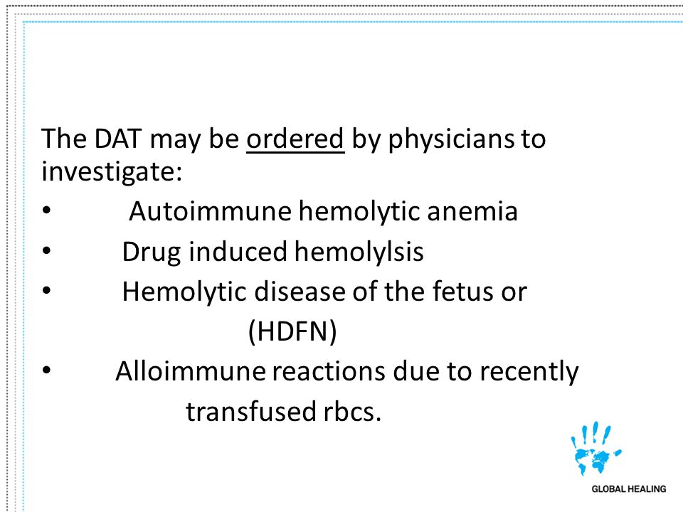 The DAT may be ordered by physicians to investigate: Autoimmune hemolytic anemia Drug induced hemolylsis Hemolytic disease of the fetus or (HDFN) Allo