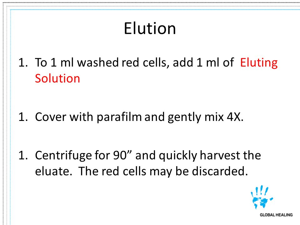 Elution 1.To 1 ml washed red cells, add 1 ml of Eluting Solution 1.Cover with parafilm and gently mix 4X. 1.Centrifuge for 90 and quickly harvest the