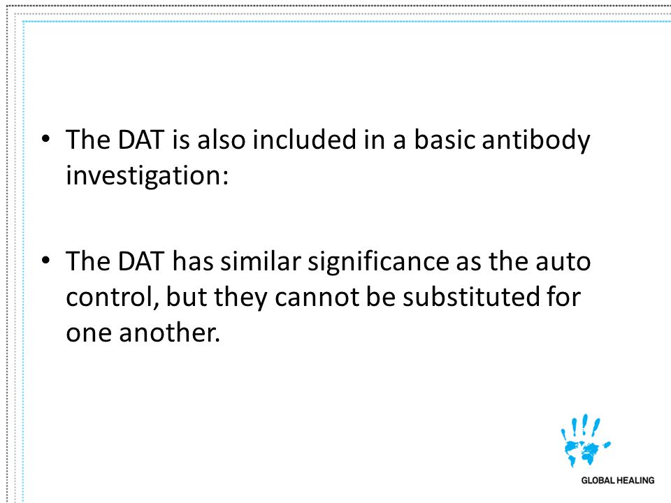 The DAT is also included in a basic antibody investigation: The DAT has similar significance as the auto control, but they cannot be substituted for o
