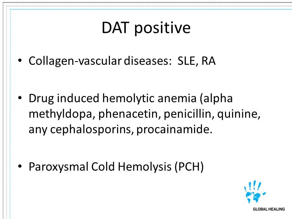 DAT positive Collagen-vascular diseases: SLE, RA Drug induced hemolytic anemia (alpha methyldopa, phenacetin, penicillin, quinine, any cephalosporins,