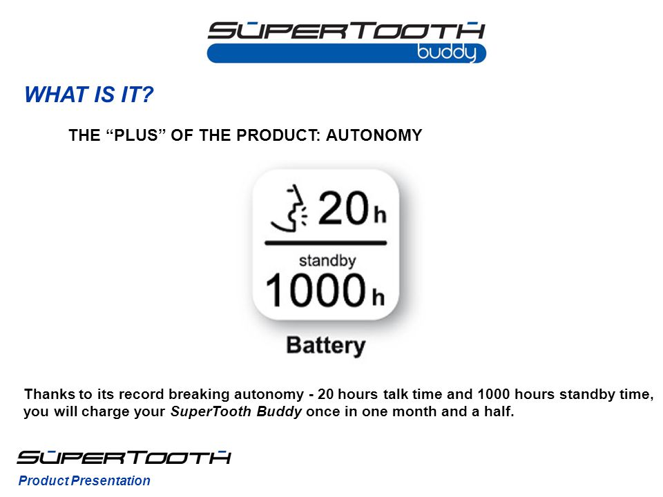 WHAT IS IT? Thanks to its record breaking autonomy - 20 hours talk time and 1000 hours standby time, you will charge your SuperTooth Buddy once in one