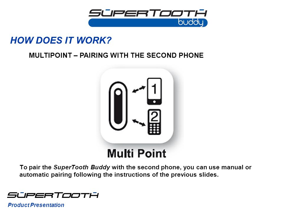 HOW DOES IT WORK? MULTIPOINT – PAIRING WITH THE SECOND PHONE Product Presentation To pair the SuperTooth Buddy with the second phone, you can use manu