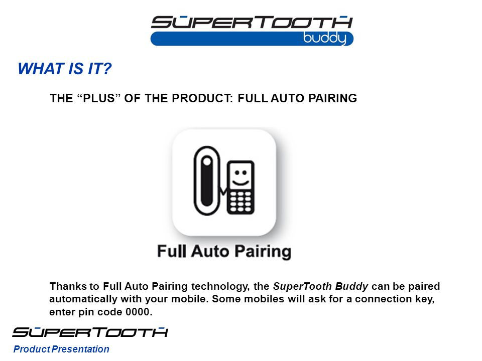 WHAT IS IT? Thanks to Full Auto Pairing technology, the SuperTooth Buddy can be paired automatically with your mobile. Some mobiles will ask for a con