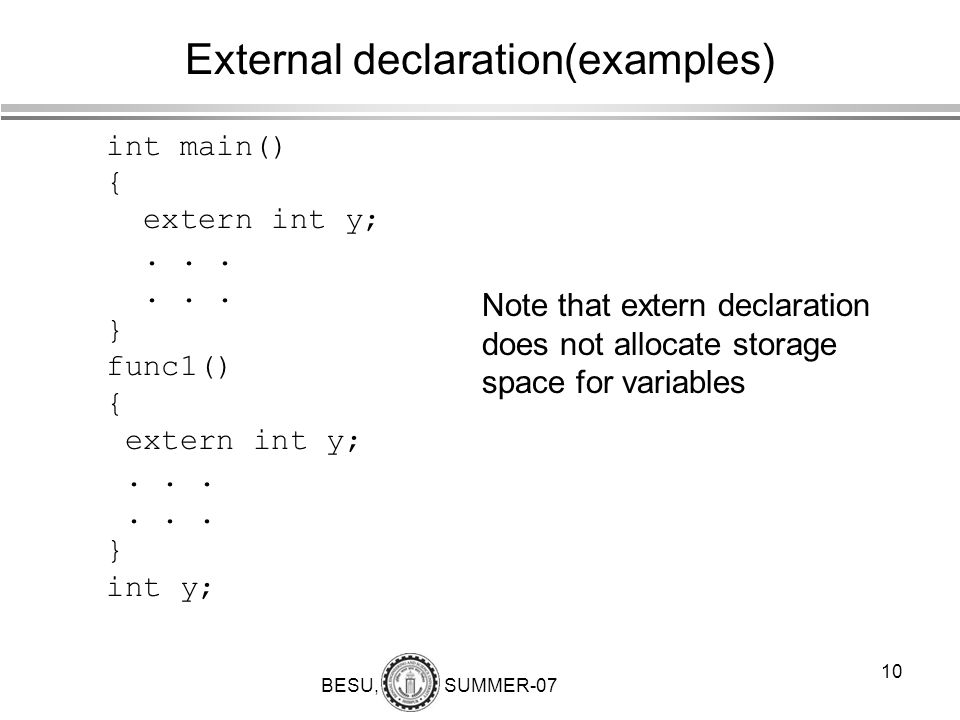 BESU, SUMMER-07 10 External declaration(examples) int main() { extern int y;... } func1() { extern int y;... } int y; Note that extern declaration doe