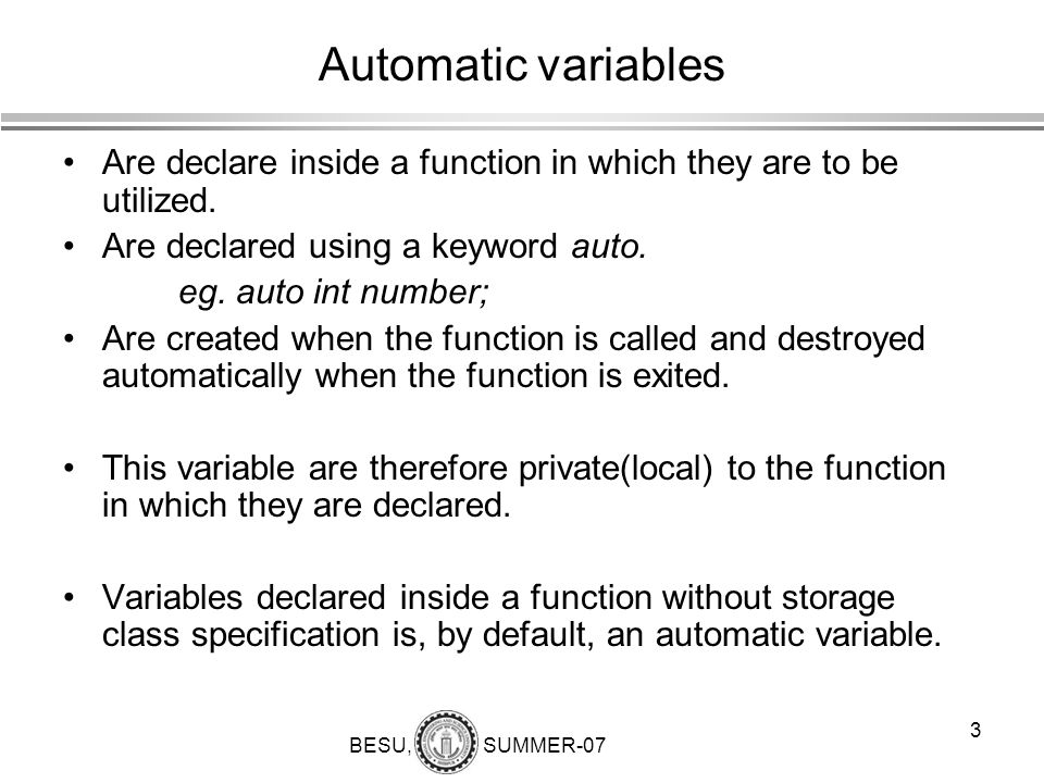 BESU, SUMMER-07 3 Automatic variables Are declare inside a function in which they are to be utilized. Are declared using a keyword auto. eg. auto int
